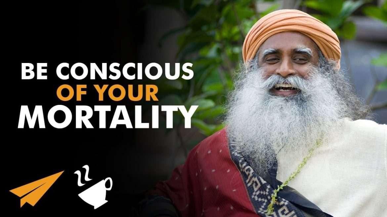 Sadhguru - Be CONSCIOUS of Your Mortality